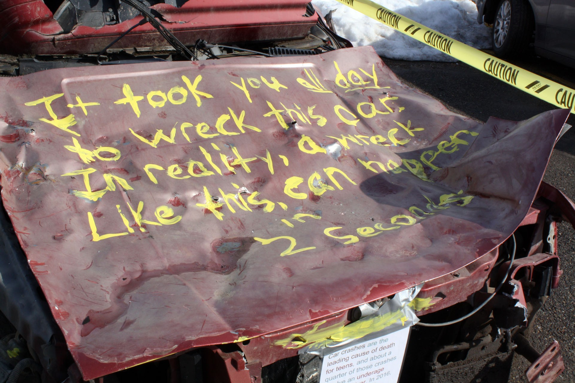 <strong>The hood reads: It took all day to wreck this car. In reality, a wreck like this can happen in two seconds. Nearly 20 percent of all fatal crashes involving teens happened because alcohol was a factor, according to the National Highway Traffic Safety Administration.</strong>